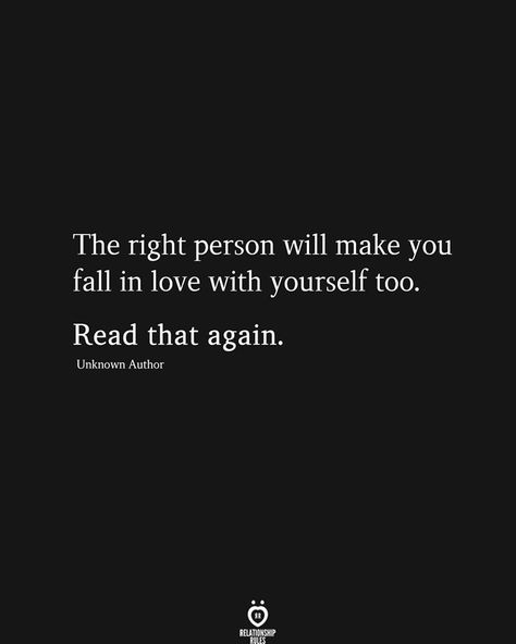 The right person will make you fall in love with yourself too. Read that again.  Unknown Author