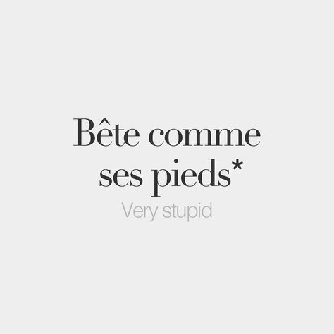 Literally: Dumb as one's feet -  Bête comme ses pieds