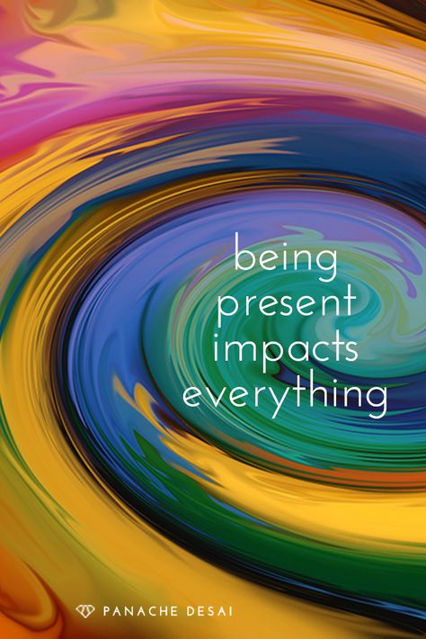 Be fully present with whatever you are doing.