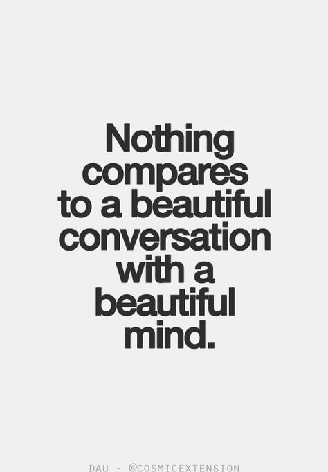 Nothing compares to a beautiful conversation with a beautiful mind. ~Unknown (from Tumblr)