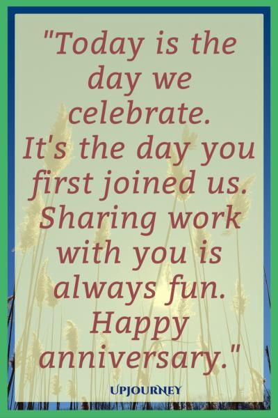 Today Is The Day We Celebrate It S The Day You First Joined Us Sharing Work With You Is Always Fu Work Anniversary Quotes Anniversary Quotes Work Anniversary