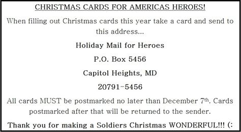 """Send a Christmas card to a wounded soldier!! (: All holiday greetings should be addressed and sent to: Holiday Mail for Heroes P.O. Box 5456 Capitol Heights, MD 20791-5456 The deadline for having cards to the P.O. Box is Friday, December 7th. Holiday cards received after this date cannot be guaranteed delivery. Please go to http://www.redcross.org/support/get-involved/holiday-mail-for-heroes and read the """"Card Guidelines"""" located under the video. God Bless You!! ♥"""