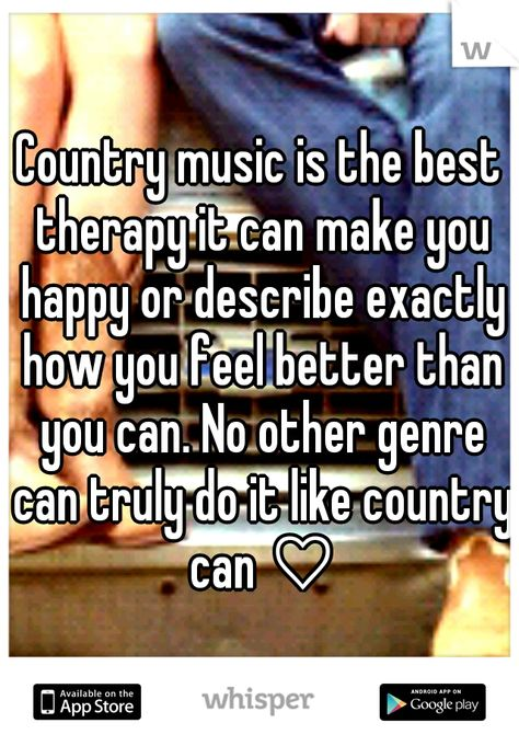 Country music is the best therapy it can make you happy or describe exactly how you feel better than