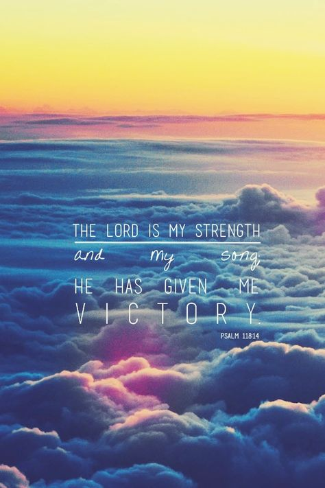 The Lord is my strength & my song. He has given me victory (he has become my salvation). Psalm118:14