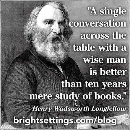 """""""A single conversation across the table with a wise man is better than ten years mere study of books"""" -- Henry Wadsworth Longfellow    It's all about the table talk."""