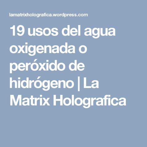 19 usos del agua oxigenada o peróxido de hidrógeno | La Matrix Holografica