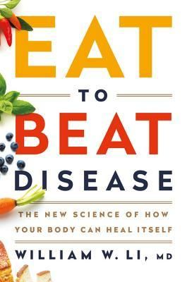 Eat To Beat Disease The New Science Of How Your Body Can Heal Itself By William W Li Disease Book Body Healing Cancer Fighting