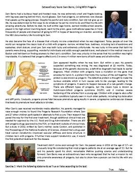 This Reading Comprehension worksheet is suitable for higher elementary to proficient ESL learners or native English speakers. The text recounts the remarkable story of Sam Berns, a motivational speaker and loving son who suffered from progeria. After