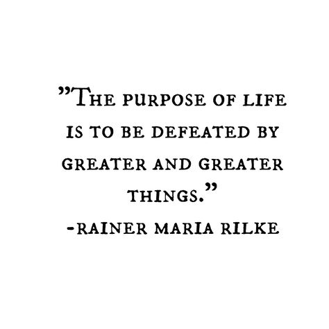 The purpose of life is to be defeated by greater adn greater things. - Rainer Maria Rilke german poet and mystic Rilke Poems, Rilke Quotes, Wisdom Quotes, Quotes To Live By, Me Quotes, Poetry Quotes, The Words, Cool Words, Rainer Maria Rilke