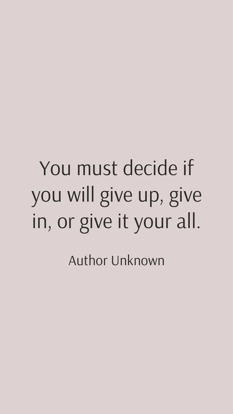 Author Unknown: You must decide if you will give up, give in, or give it your all!