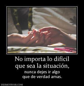 No importa lo difícil que sea la situación, nunca dejes ir algo que de verdad amas.
