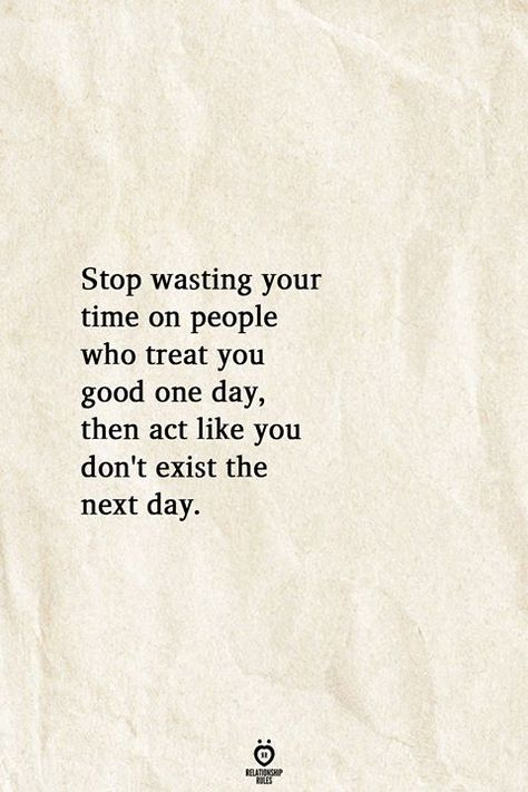 Stop wasting your time on people who treat you good one day, then act like you don't exist the next day.