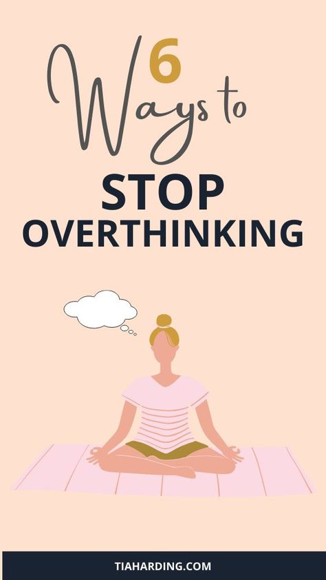 6 Ways To Stop Overthinking Everything - Tia Harding