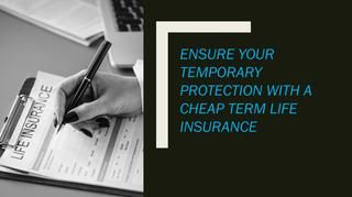 Ensure Your Temporary Protection With A Cheap Term Life Insurance