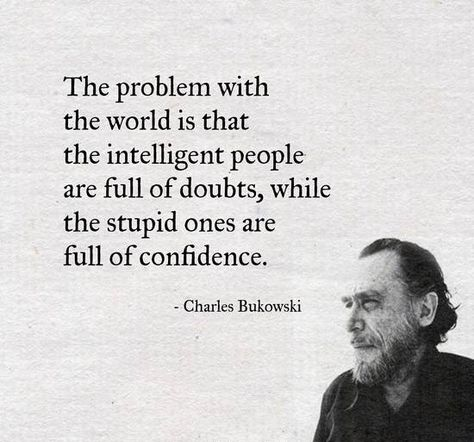 Charles Bukowski Quote - The problem with the world is that the intelligent people are full of doubts, while the stupid ones are full of confidence.<br> Read more quotes from Charles Bukowski on InspiraQuotes.com
