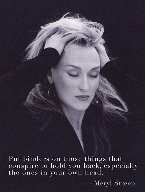 """Meryl Streep Quote: """"Put binders on those things that conspire to hold you back, especially the ones in your own head."""""""