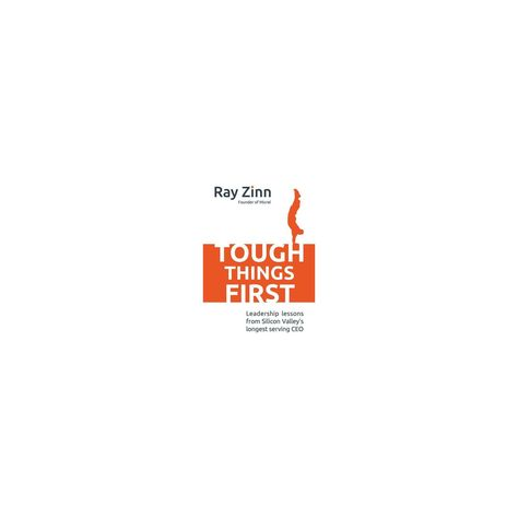 Tough Things First: Leadership Lessons from Silicon Valley's Longest Serving CEO - by Ray Zinn
