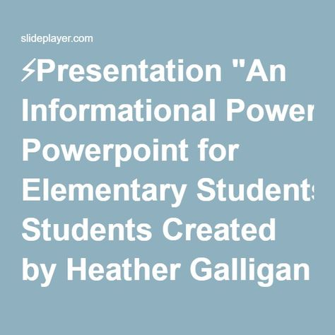 """⚡Presentation """"An Informational Powerpoint for Elementary Students Created by Heather Galligan FACTS."""""""