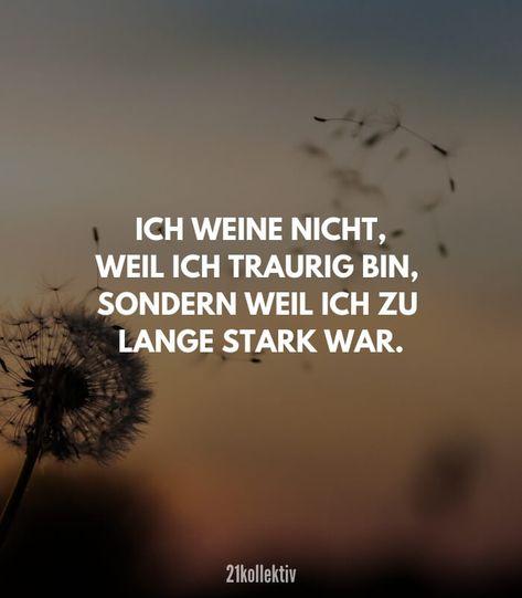 Ich weine nicht, weil ich traurig bin, sondern weil ich zu lange stark war. In diesem Spruch liegt so viel Wahrheit.
