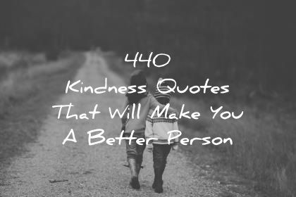 440 Kindness Quotes That Will Make You A Better Person With