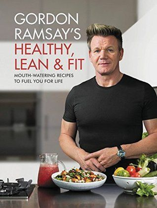Gordon Ramsay S Healthy Lean Fit Mouthwatering Recipes To Fuel