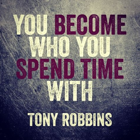 """""""You become who you spend time with."""" ~ Tony Robbins   Motivation, success, inspiration, business, personal development, business, quote                                                                                                                                                      More"""