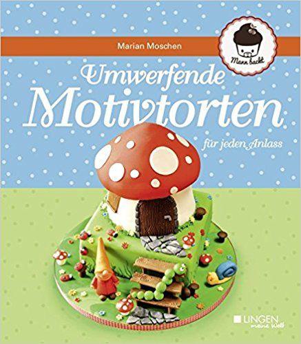 Umwerfende Motivtorten Fur Jeden Anlass Amazon De Marian Moschen Bucher Motivtorten Torten Lecker