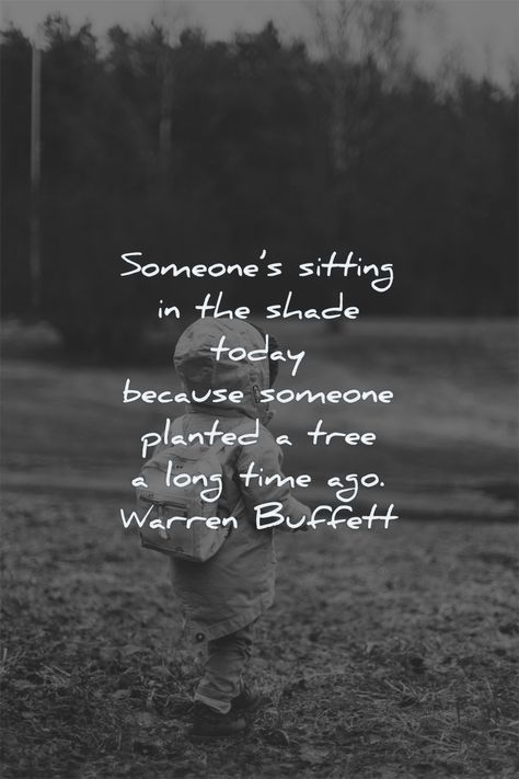 Someone's sitting in the shade today because someone planted a tree a long time ago. Warren Buffett