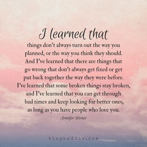 Things don't always turn out the way you planned, but you can get through the bad times as long as you have people who love you.