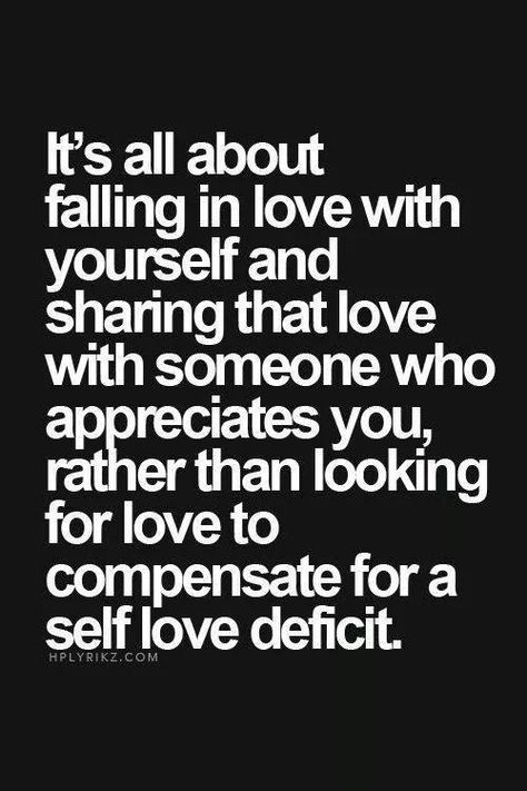 """It's all about falling in love with yourself and sharing that love with someone who appreciates you, rather than looking for love to compensate for a self love deficit."""