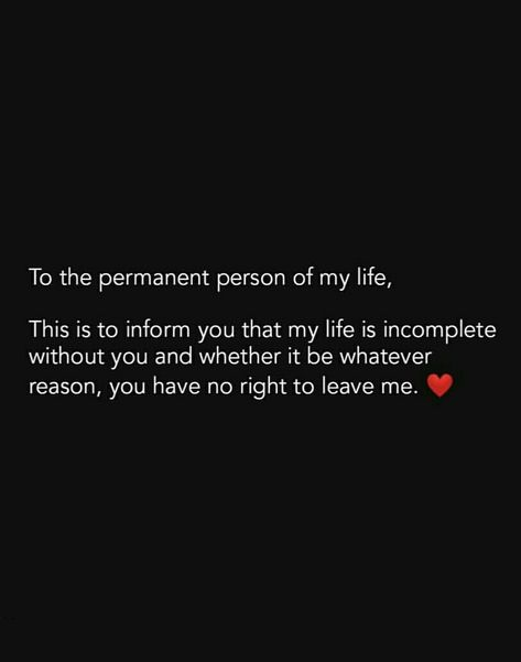 To the permanent person in my life, this is to inform you that my life is incomplete without you and whether it be whatever reason you have no right to leave me.