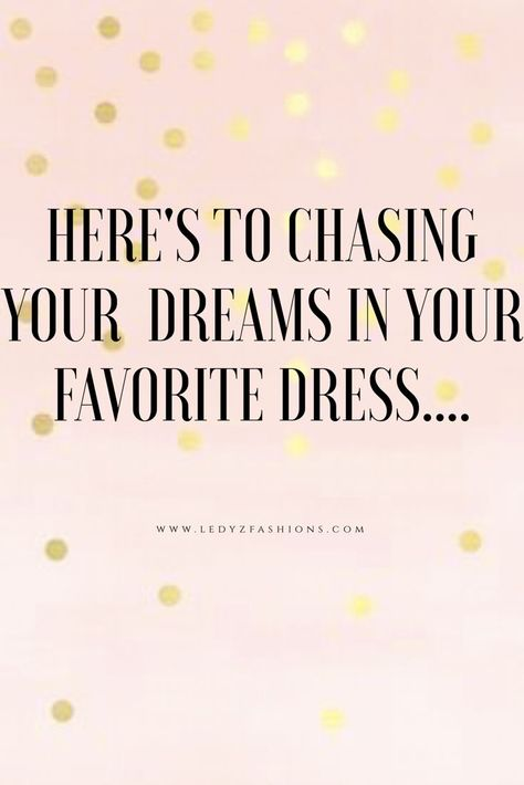 Here\u0027s to chasing your dreams in your favorite dress
