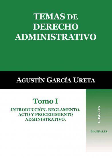 Temas de derecho administrativo. 1, Introducción. Reglamento. Acto y procedimiento administrativo / Agustín García Ureta