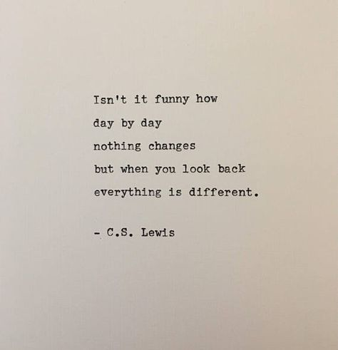 Isnt it funny how day by day nothing changes but when you look back everything is different. C.S. Lewis Great words about the nature of growing older and wiser by C.S. Lewis. This quote is hand-typed on a beautifully restored Remington typewriter. Each one is completely original, with