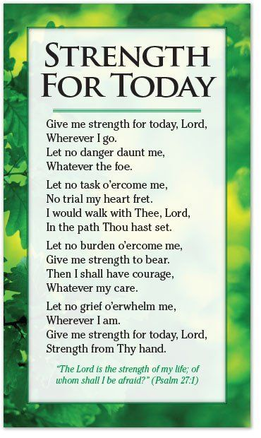 Give me strength for today, Lord, Wherever I go. Let no danger daunt me, Whatever the foe. Let no task o'ercome me, No trial my heart fret. I would walk with Thee, Lord, In the path Thou hast set. Let