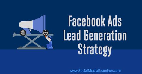 Facebook Ads Lead Generation Strategy: Developing a System That Works