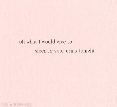 What I would give to sleep in your arms tonight love love quotes quotes quote girl boyfriend sleep girl quotes