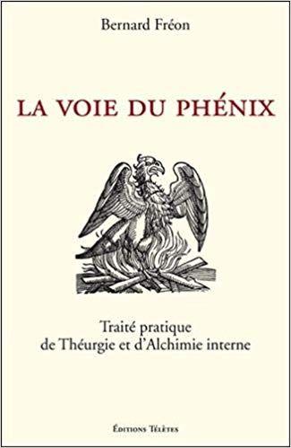 Amazon Fr La Voie Du Phenix Traite Pratique De Theurgie Et D Alchimie Interne Bernard Freon Livres Alchimie Theurgie Librairie Esoterique