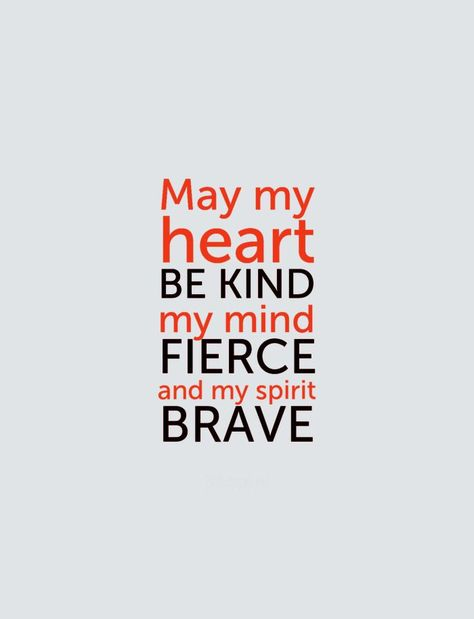 May my heart be kind, my mind fierce and my spirit brave. -Prayer