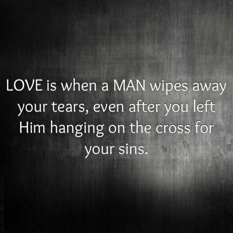 LOVE is when a MAN wipes away your tears, even after you left Him hanging on the cross for your sins.