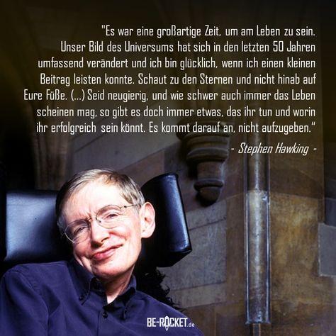 """""""Es war eine großartige Zeit, um am Leben zu sein. (...) Schaut zu den Sternen und nicht hinab auf Eure Füße. (...) Seid neugierig, und wie schwer auch immer das Leben scheinen mag, so gibt es doch immer etwas, das ihr tun und worin ihr erfolgreich sein könnt. Es kommt darauf an, nicht aufzugeben.""""  - Stephen Hawking -  #nieaufgeben #kämpfen #Zitate#Deutsch#Sprüche #Motivation#Leben #inspiration"""