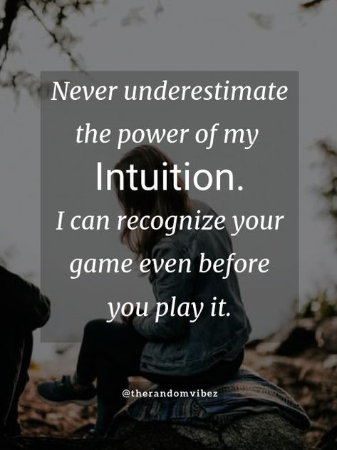 Never underestimate the power of my intuition. I can recognize your game before you play it. #intuitionquotes #intuitionquotesimages #intuitionquotespics #spiritualintuitionquotes #intuitionquotespinterest #womensintuitionquotes #femaleintuitionquotes #intuitionquotesfunny #intuitionquotestumblr #intuitionquotesandsayings #intuitionwomanquotes #intuitioninlifequotes #intuitionsayings #intuitionquoteswallpapers #quotesonintuition #womensintuitionimages