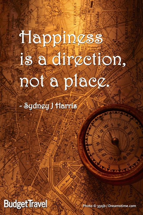 Happiness is a direction, not a place. Sydney J Harris #budgettravel #travel #quote #map #happiness www.budgettravel.com
