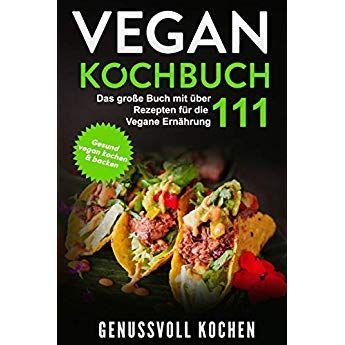 Vegan Kochbuch Das Grosse Buch Mit Uber 111 Leckeren Rezepten Fur Die Vegane Ernahrung Gesund Vegan Kochen Backen Inkl Vegan T Rezepte Vegane Vegan Kochen