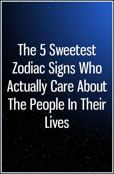 The 5 Sweetest Zodiac Signs Who Actually Care About The People In Their Lives Zodiac Signs Zodiac How To Get