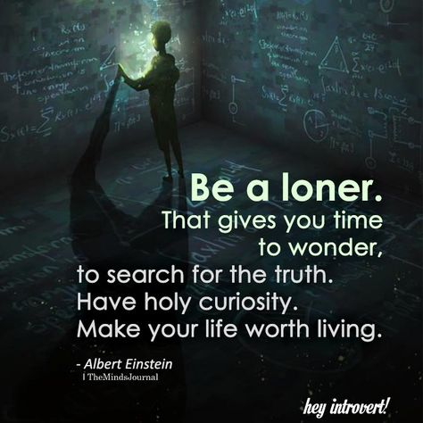 Be A Loner. That Gives You Time To Wonder