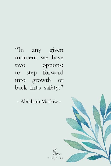 """""""In any given moment we have two options:  to step forward into growth or back into safety.""""   - Abraham Maslow -"""