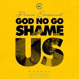 Download Mp3 Prinx Emmanuel God No Go Shame Us Profile Empire Mp3 In 2020 Shame Gospel Song God