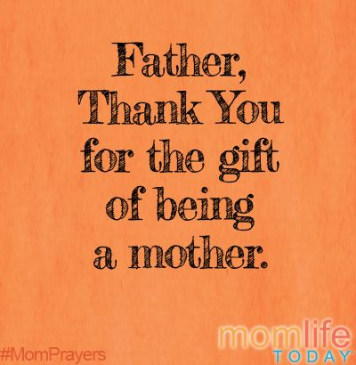 Thank you Father for the gift of being a mother. Help me to see ...