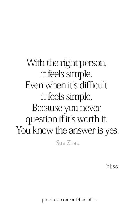 With the right person, it feels simple. Even when it's difficult it feels simple. Because you never question if it's worth it. You know the answer is yes.  - Sue Zhao